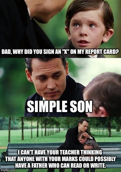 "He's not the brightest kid | DAD, WHY DID YOU SIGN AN ""X"" ON MY REPORT CARD? SIMPLE SON I CAN'T HAVE YOUR TEACHER THINKING THAT ANYONE WITH YOUR MARKS COULD POSSIBLY HAV 