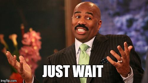 Steve Harvey Meme | JUST WAIT | image tagged in memes,steve harvey | made w/ Imgflip meme maker