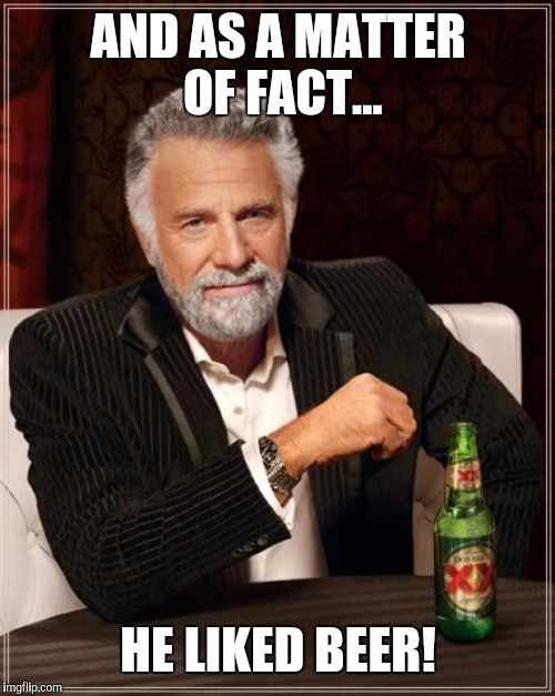 The Most Interesting Man In The World Meme | AND AS A MATTER OF FACT... HE LIKED BEER! | image tagged in memes,the most interesting man in the world | made w/ Imgflip meme maker
