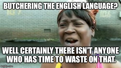 Aint Nobody Got Time For That Meme | BUTCHERING THE ENGLISH LANGUAGE? WELL CERTAINLY THERE ISN'T ANYONE WHO HAS TIME TO WASTE ON THAT. | image tagged in memes,aint nobody got time for that | made w/ Imgflip meme maker