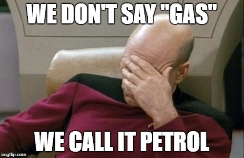 "Captain Picard Facepalm Meme | WE DON'T SAY ""GAS"" WE CALL IT PETROL 