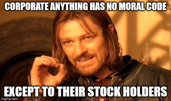 One Does Not Simply Meme | CORPORATE ANYTHING HAS NO MORAL CODE EXCEPT TO THEIR STOCK HOLDERS | image tagged in memes,one does not simply | made w/ Imgflip meme maker