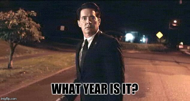 WHAT YEAR IS IT? | image tagged in twin peaks | made w/ Imgflip meme maker