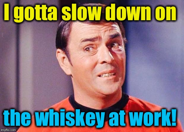 I gotta slow down on the whiskey at work! | made w/ Imgflip meme maker