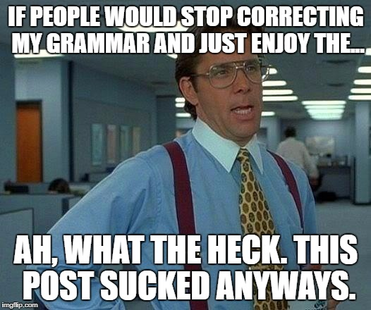 That Would Be Great Meme | IF PEOPLE WOULD STOP CORRECTING MY GRAMMAR AND JUST ENJOY THE... AH, WHAT THE HECK. THIS POST SUCKED ANYWAYS. | image tagged in memes,that would be great | made w/ Imgflip meme maker