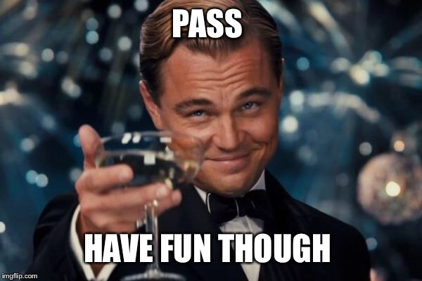 Leonardo Dicaprio Cheers Meme | PASS HAVE FUN THOUGH | image tagged in memes,leonardo dicaprio cheers | made w/ Imgflip meme maker