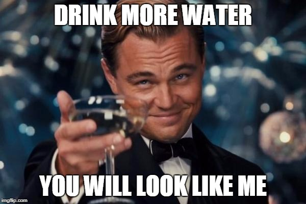 Leonardo Dicaprio Cheers Meme | DRINK MORE WATER YOU WILL LOOK LIKE ME | image tagged in memes,leonardo dicaprio cheers | made w/ Imgflip meme maker
