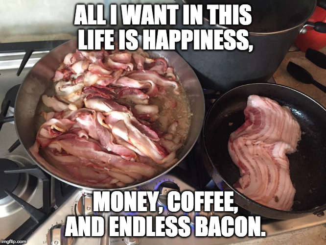 Is that too much to ask for? | ALL I WANT IN THIS LIFE IS HAPPINESS, MONEY, COFFEE, AND ENDLESS BACON. | image tagged in coffee,iwanttobebacon,iwanttobebaconcom,baconfun,happiness | made w/ Imgflip meme maker