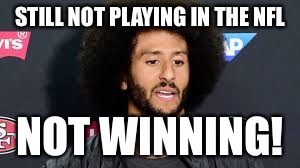 STILL NOT PLAYING IN THE NFL NOT WINNING! | image tagged in colin kaepernick | made w/ Imgflip meme maker