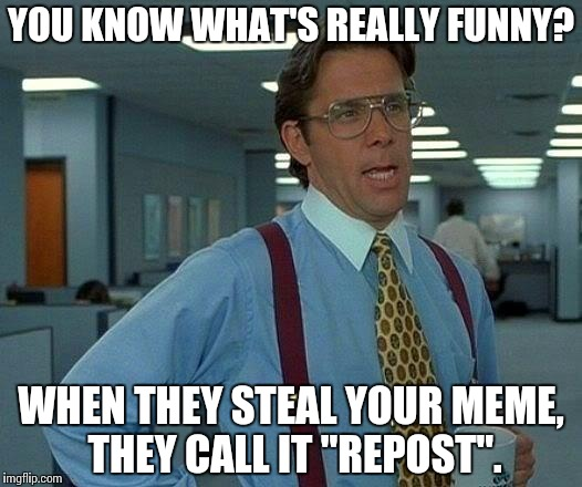 "That Would Be Great Meme | YOU KNOW WHAT'S REALLY FUNNY? WHEN THEY STEAL YOUR MEME, THEY CALL IT ""REPOST"". 