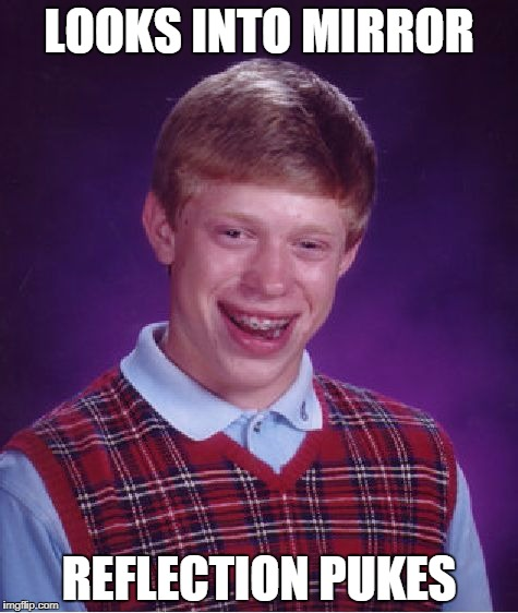Bad Luck Brian reflection | LOOKS INTO MIRROR REFLECTION PUKES | image tagged in memes,bad luck brian,mirror | made w/ Imgflip meme maker