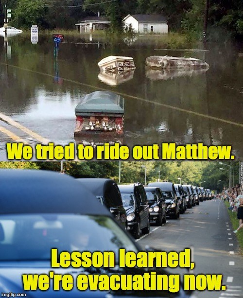 Listen to your officials people. Evacuate. | We tried to ride out Matthew. Lesson learned, we're evacuating now. | image tagged in hurricane irma,coffins,herses | made w/ Imgflip meme maker