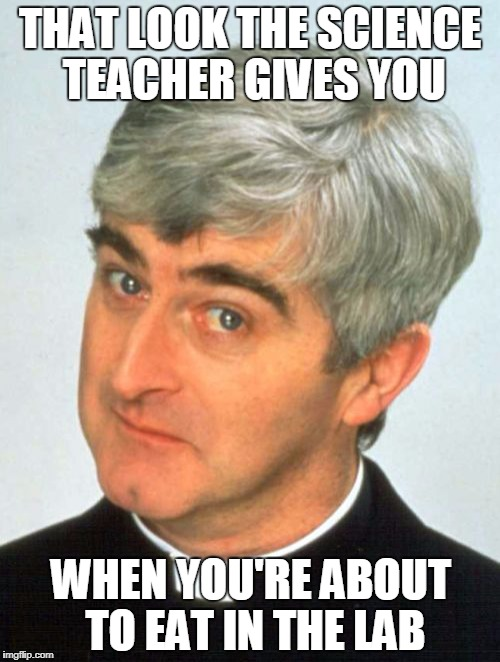 Father Ted Meme | THAT LOOK THE SCIENCE TEACHER GIVES YOU WHEN YOU'RE ABOUT TO EAT IN THE LAB | image tagged in memes,father ted | made w/ Imgflip meme maker