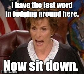 I have the last word in judging around here. Now sit down. | made w/ Imgflip meme maker