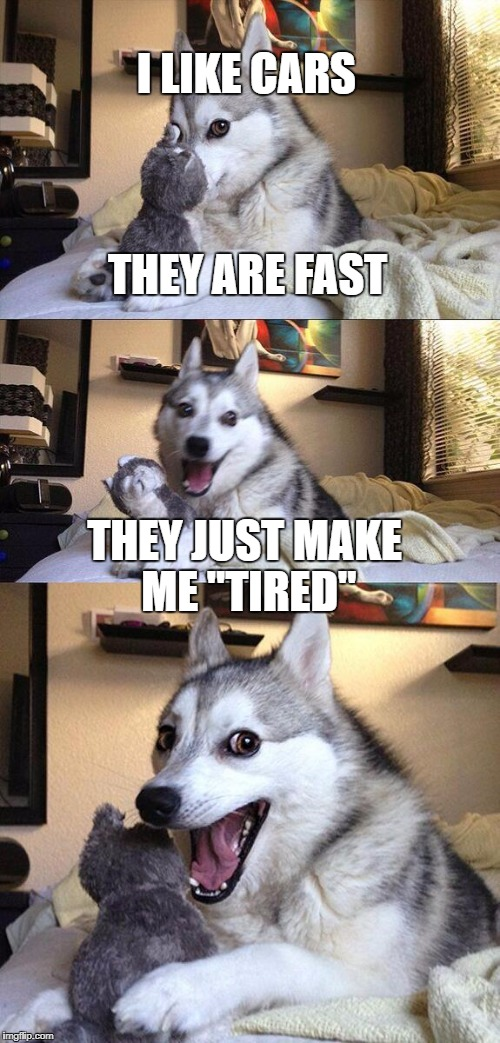 "this is really bad but i did it anyway | I LIKE CARS THEY ARE FAST THEY JUST MAKE ME ""TIRED"" 