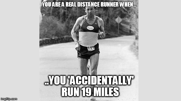 Distance Running | YOU ARE A REAL DISTANCE RUNNER WHEN... ..YOU 'ACCIDENTALLY' RUN 19 MILES | image tagged in runner | made w/ Imgflip meme maker