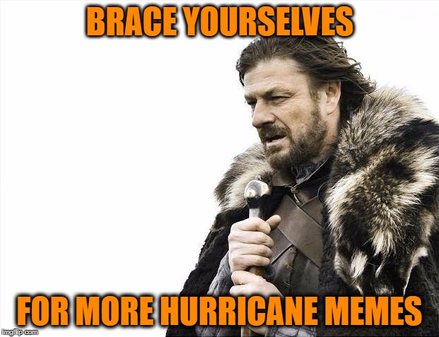 Brace Yourselves X is Coming Meme | BRACE YOURSELVES FOR MORE HURRICANE MEMES | image tagged in memes,brace yourselves x is coming | made w/ Imgflip meme maker
