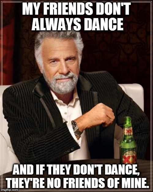 And you can dance. | MY FRIENDS DON'T ALWAYS DANCE AND IF THEY DON'T DANCE, THEY'RE NO FRIENDS OF MINE. | image tagged in memes,the most interesting man in the world,safety dance,song lyrics | made w/ Imgflip meme maker