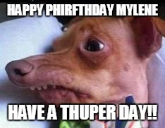 lisp dog | HAPPY PHIRFTHDAY MYLENE HAVE A THUPER DAY!! | image tagged in lisp dog | made w/ Imgflip meme maker