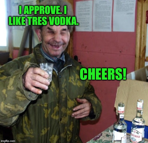 Blind Russian cheers! | I APPROVE. I LIKE TRES VODKA. CHEERS! | image tagged in blind russian cheers | made w/ Imgflip meme maker