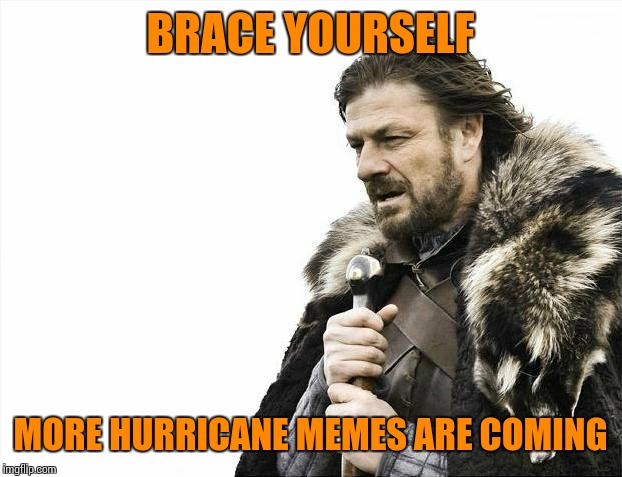 Brace Yourselves X is Coming | BRACE YOURSELF MORE HURRICANE MEMES ARE COMING | image tagged in brace yourselves x is coming,dank memes,sir_unknown,beckett437 | made w/ Imgflip meme maker