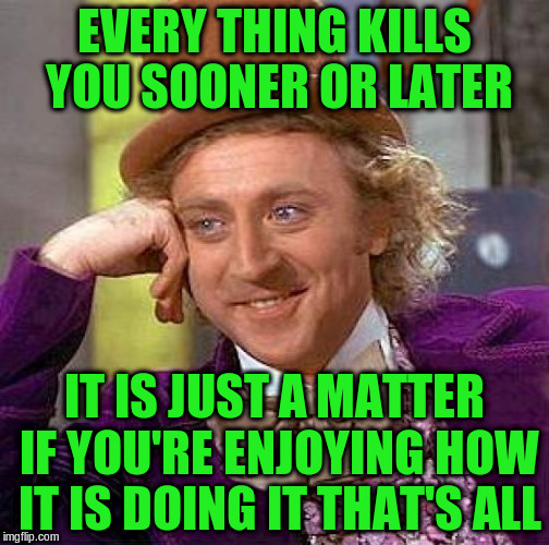 Creepy Condescending Wonka Meme | EVERY THING KILLS YOU SOONER OR LATER IT IS JUST A MATTER IF YOU'RE ENJOYING HOW IT IS DOING IT THAT'S ALL | image tagged in memes,creepy condescending wonka | made w/ Imgflip meme maker