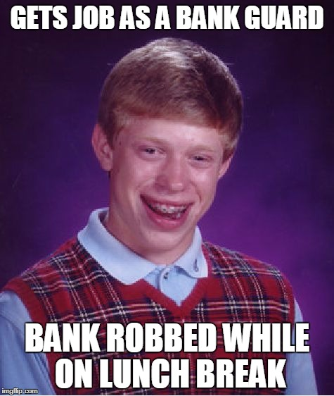 Bad Luck Brian bank guard | GETS JOB AS A BANK GUARD BANK ROBBED WHILE ON LUNCH BREAK | image tagged in memes,bad luck brian | made w/ Imgflip meme maker