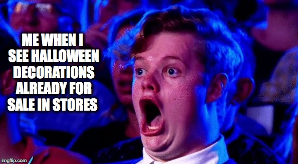 ME WHEN I SEE HALLOWEEN DECORATIONS ALREADY FOR SALE IN STORES | image tagged in halloween | made w/ Imgflip meme maker