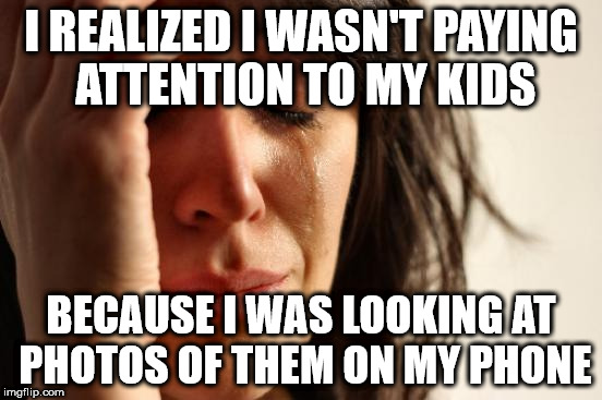 First World Problems Meme | I REALIZED I WASN'T PAYING ATTENTION TO MY KIDS BECAUSE I WAS LOOKING AT PHOTOS OF THEM ON MY PHONE | image tagged in memes,first world problems | made w/ Imgflip meme maker