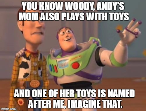 X, X Everywhere Meme | YOU KNOW WOODY, ANDY'S MOM ALSO PLAYS WITH TOYS AND ONE OF HER TOYS IS NAMED AFTER ME, IMAGINE THAT. | image tagged in memes,x x everywhere | made w/ Imgflip meme maker