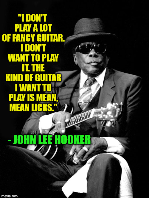 "John Lee Hooker | ""I DON'T PLAY A LOT OF FANCY GUITAR. I DON'T WANT TO PLAY IT. THE KIND OF GUITAR I WANT TO PLAY IS MEAN, MEAN LICKS."" - JOHN LEE HOOKER 
