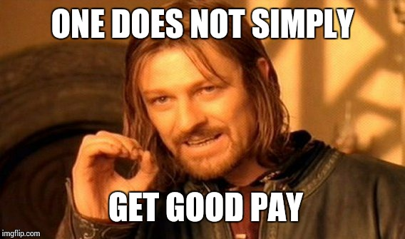 One Does Not Simply Meme | ONE DOES NOT SIMPLY GET GOOD PAY | image tagged in memes,one does not simply | made w/ Imgflip meme maker