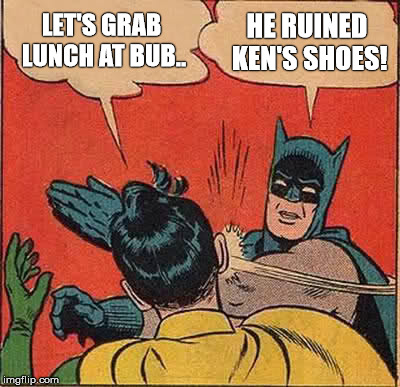 Batman Slapping Robin Meme | LET'S GRAB LUNCH AT BUB.. HE RUINED KEN'S SHOES! | image tagged in memes,batman slapping robin | made w/ Imgflip meme maker