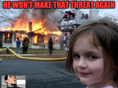 Disaster Girl Meme | HE WON'T MAKE THAT THREAT AGAIN | image tagged in memes,disaster girl | made w/ Imgflip meme maker