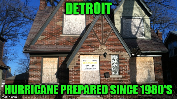 True story |  DETROIT; HURRICANE PREPARED SINCE 1980'S | image tagged in detroit,hurricane | made w/ Imgflip meme maker