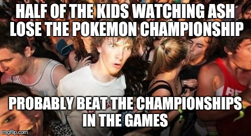Sudden Clarity Clarence Meme | HALF OF THE KIDS WATCHING ASH LOSE THE POKEMON CHAMPIONSHIP PROBABLY BEAT THE CHAMPIONSHIPS IN THE GAMES | image tagged in memes,sudden clarity clarence | made w/ Imgflip meme maker