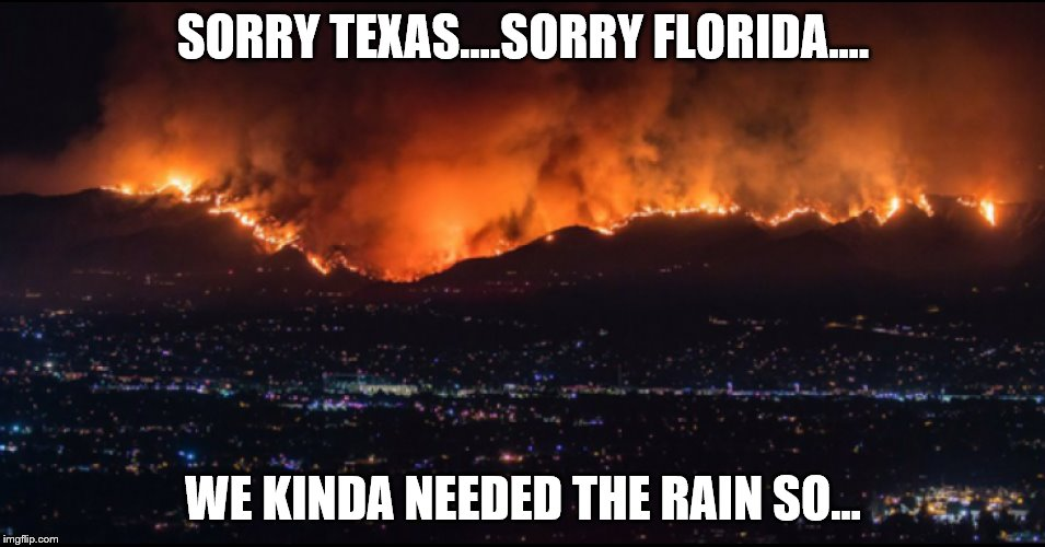 California is on fire. Feeling left out of the meme war.  |  SORRY TEXAS....SORRY FLORIDA.... WE KINDA NEEDED THE RAIN SO... | image tagged in california,fire,natural disaster,feeling left out,florida,houston | made w/ Imgflip meme maker