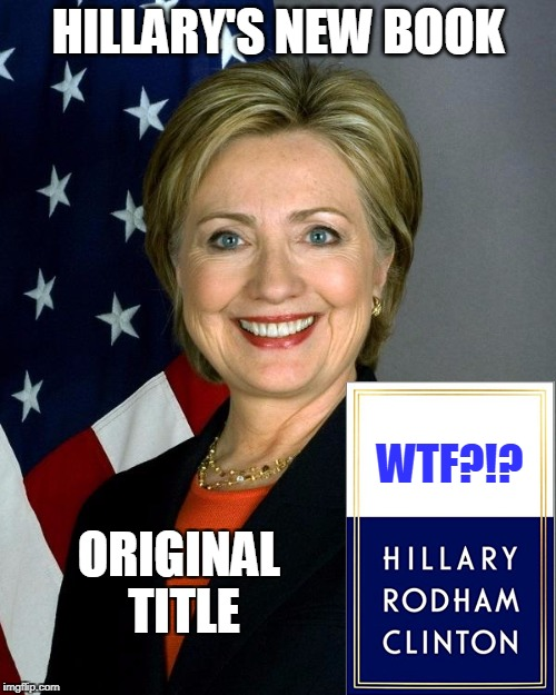 Her Whole Campaign Summed Up | HILLARY'S NEW BOOK ORIGINAL TITLE WTF?!? | image tagged in memes,hillary clinton | made w/ Imgflip meme maker