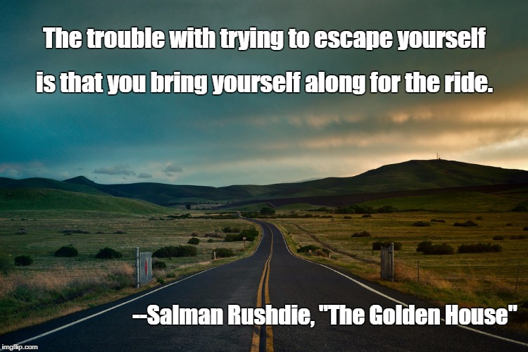 "The trouble with trying to escape yourself --Salman Rushdie, ""The Golden House"" is that you bring yourself along for the ride. 