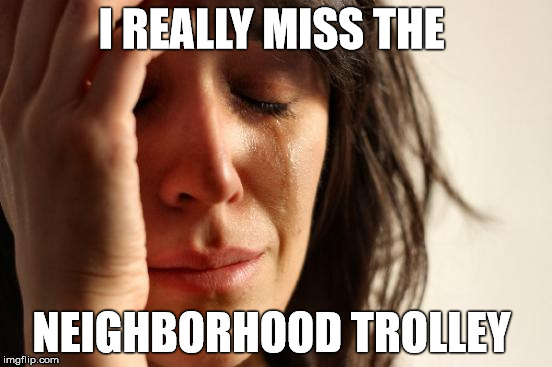 First World Problems Meme | I REALLY MISS THE NEIGHBORHOOD TROLLEY | image tagged in memes,first world problems | made w/ Imgflip meme maker