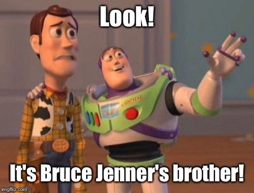 X, X Everywhere Meme | Look! It's Bruce Jenner's brother! | image tagged in memes,x x everywhere | made w/ Imgflip meme maker