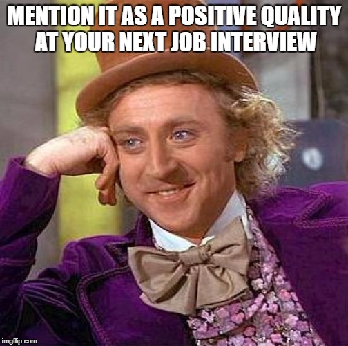 Creepy Condescending Wonka Meme | MENTION IT AS A POSITIVE QUALITY AT YOUR NEXT JOB INTERVIEW | image tagged in memes,creepy condescending wonka | made w/ Imgflip meme maker