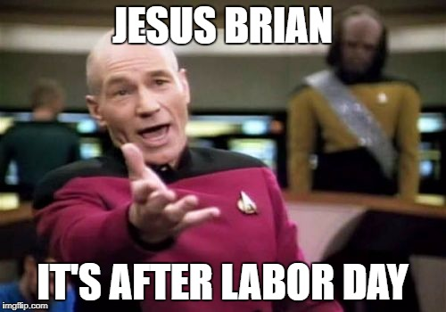 Picard Wtf Meme | JESUS BRIAN IT'S AFTER LABOR DAY | image tagged in memes,picard wtf | made w/ Imgflip meme maker
