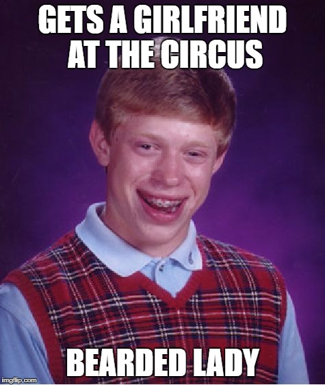 Bad Luck Brian Meme | GETS A GIRLFRIEND AT THE CIRCUS BEARDED LADY | image tagged in memes,bad luck brian | made w/ Imgflip meme maker