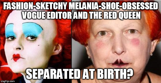 FASHION-SKETCHY MELANIA-SHOE-OBSESSED VOGUE EDITOR AND THE RED QUEEN SEPARATED AT BIRTH? | image tagged in vogue editor | made w/ Imgflip meme maker