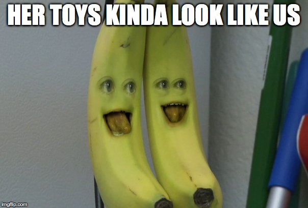 HER TOYS KINDA LOOK LIKE US | image tagged in annoying orange banana | made w/ Imgflip meme maker