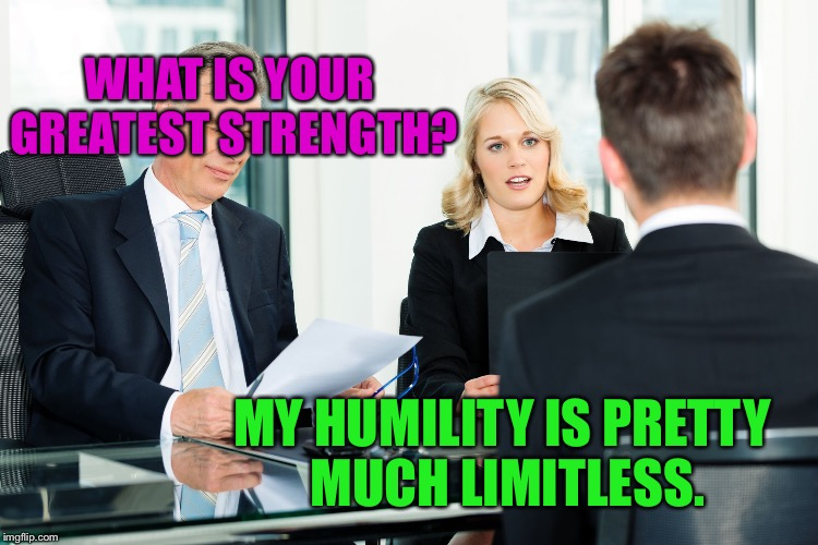 WHAT IS YOUR GREATEST STRENGTH? MY HUMILITY IS PRETTY MUCH LIMITLESS. | made w/ Imgflip meme maker