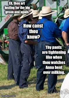 Mechanical Amish Lust | Eli, thou art lusting for the big green one again. How canst thou know? Thy pants are tightening like when thou watches Anna bent over milki | image tagged in memes,amish,john deere,mechanical lust,anna milking | made w/ Imgflip meme maker