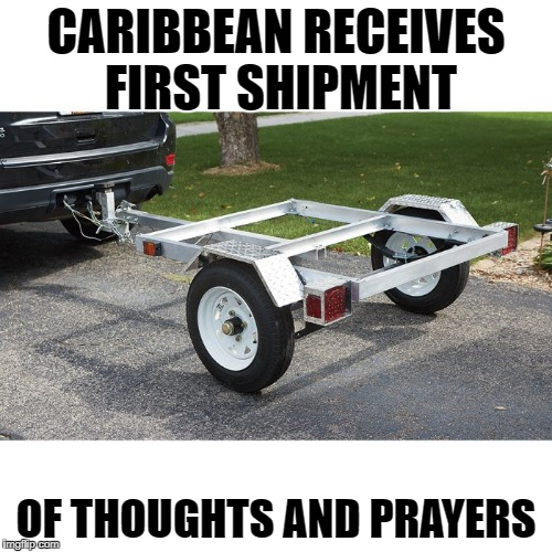Thoughts and prayers | CARIBBEAN RECEIVES FIRST SHIPMENT OF THOUGHTS AND PRAYERS | image tagged in thoughts,prayers | made w/ Imgflip meme maker