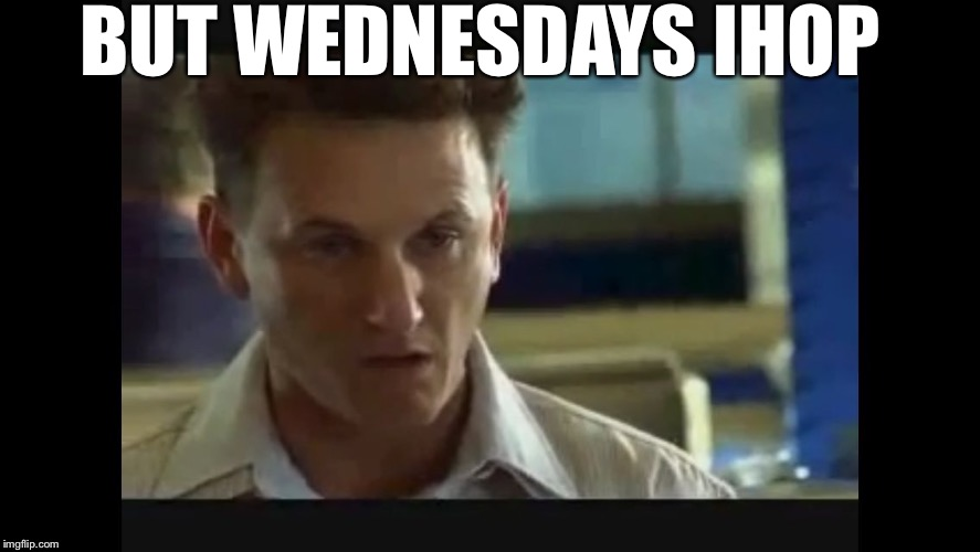 Yeah. See. | BUT WEDNESDAYS IHOP | image tagged in i am sam,im very firm on this,no more now,i am sam meme | made w/ Imgflip meme maker